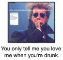 You only tell me you love me when you're drunk.